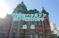 VTuberハッカソン2019福岡大会の感想